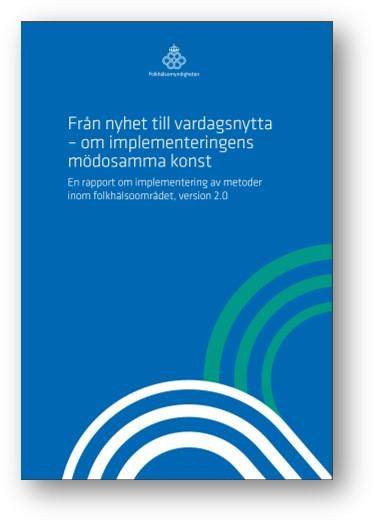Från nyhet till vardagsnytta – om implementeringens mödosamma konst En rapport om implementering av metoder inom folkhälsoområdet, version 2.0